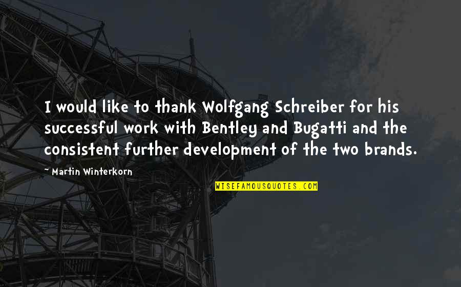 Consistent Work Quotes By Martin Winterkorn: I would like to thank Wolfgang Schreiber for