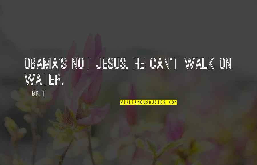 Consistent Work Quotes By Mr. T: Obama's not Jesus. He can't walk on water.