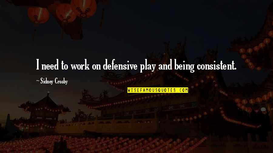 Consistent Work Quotes By Sidney Crosby: I need to work on defensive play and