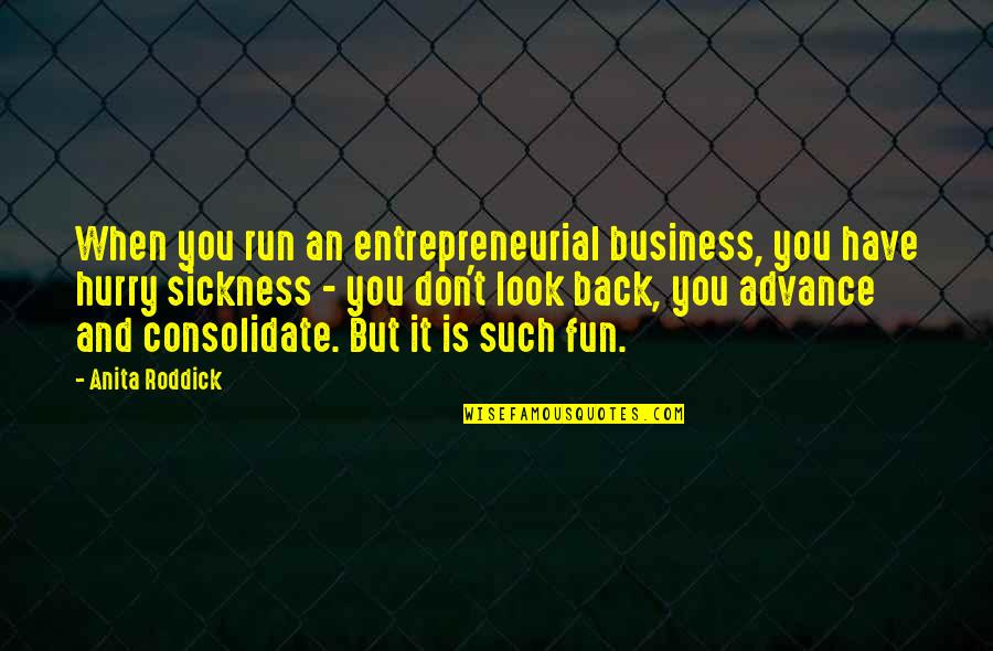 Consolidate Quotes By Anita Roddick: When you run an entrepreneurial business, you have