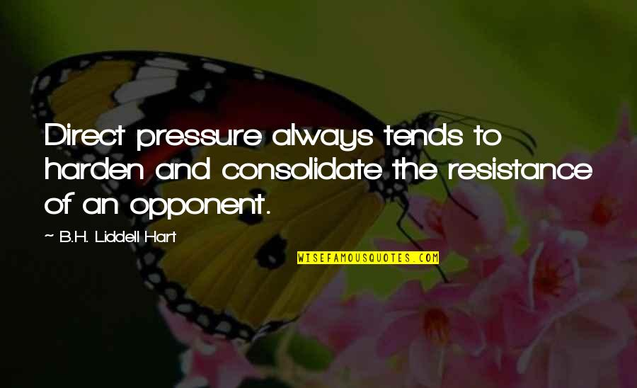 Consolidate Quotes By B.H. Liddell Hart: Direct pressure always tends to harden and consolidate