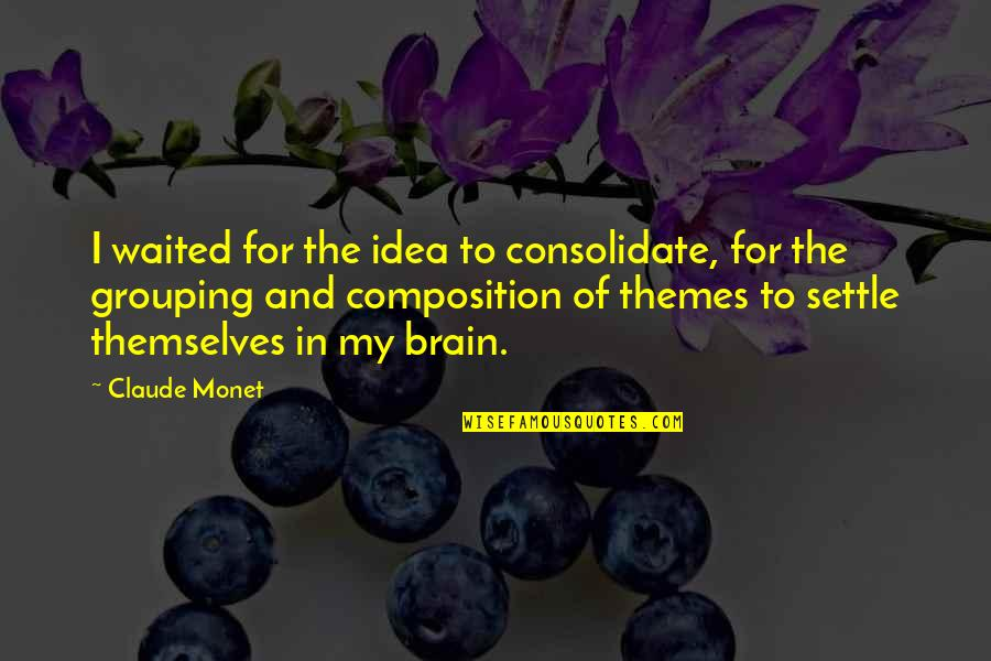 Consolidate Quotes By Claude Monet: I waited for the idea to consolidate, for