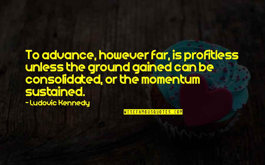 Consolidate Quotes By Ludovic Kennedy: To advance, however far, is profitless unless the