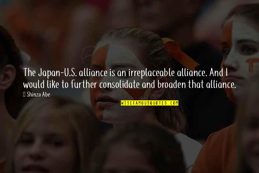 Consolidate Quotes By Shinzo Abe: The Japan-U.S. alliance is an irreplaceable alliance. And
