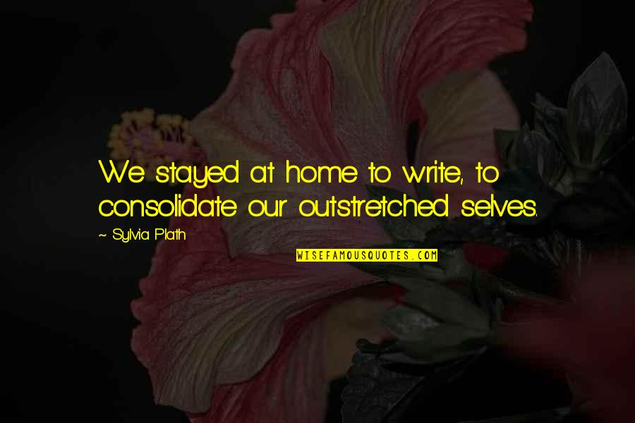 Consolidate Quotes By Sylvia Plath: We stayed at home to write, to consolidate