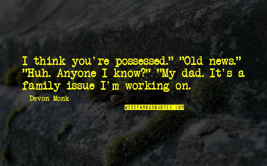 "Consoling A Friend Quotes By Devon Monk: I think you're possessed."" ""Old news."" ""Huh. Anyone"