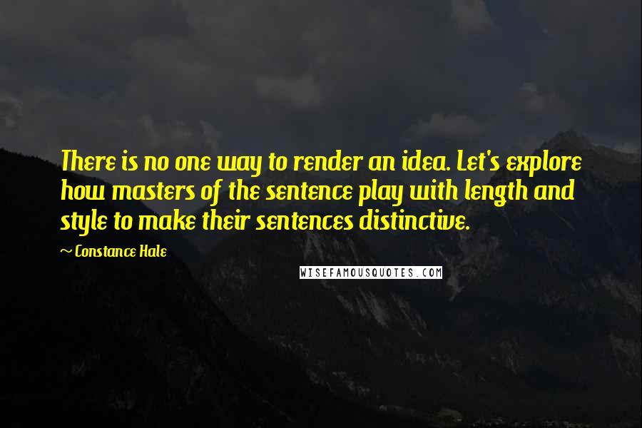 Constance Hale quotes: There is no one way to render an idea. Let's explore how masters of the sentence play with length and style to make their sentences distinctive.