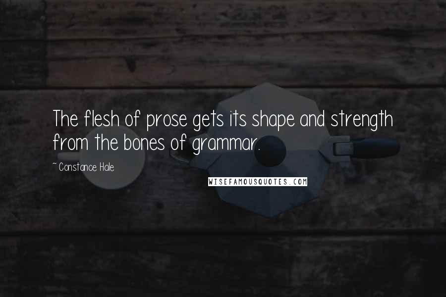 Constance Hale quotes: The flesh of prose gets its shape and strength from the bones of grammar.