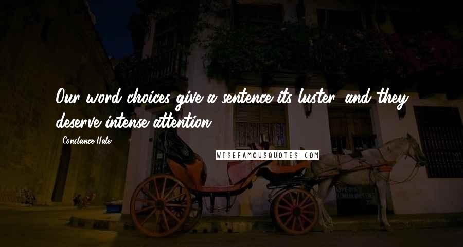 Constance Hale quotes: Our word choices give a sentence its luster, and they deserve intense attention.
