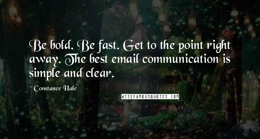 Constance Hale quotes: Be bold. Be fast. Get to the point right away. The best email communication is simple and clear.