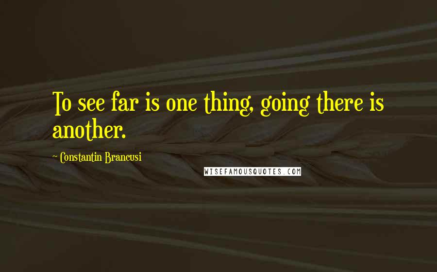 Constantin Brancusi quotes: To see far is one thing, going there is another.