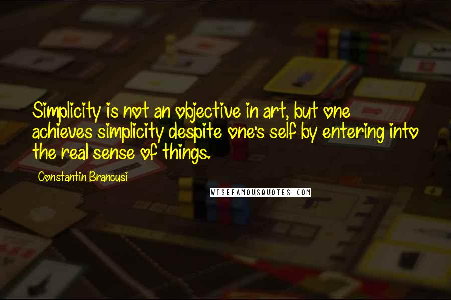 Constantin Brancusi quotes: Simplicity is not an objective in art, but one achieves simplicity despite one's self by entering into the real sense of things.