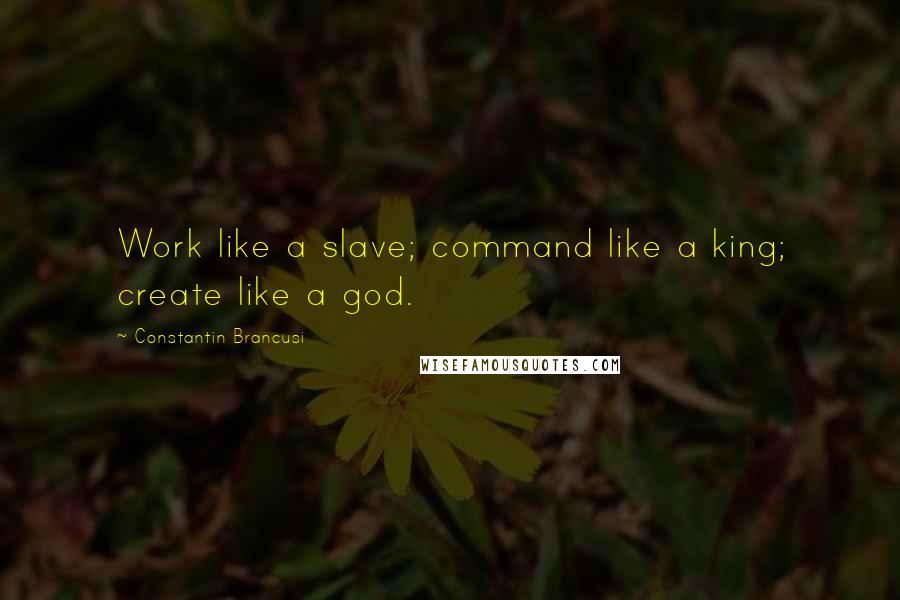 Constantin Brancusi quotes: Work like a slave; command like a king; create like a god.