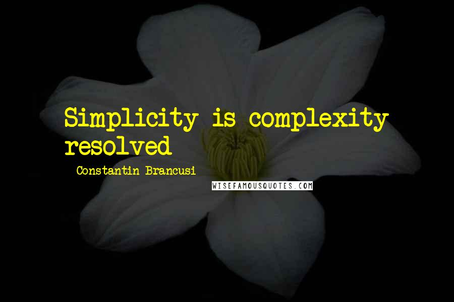 Constantin Brancusi quotes: Simplicity is complexity resolved