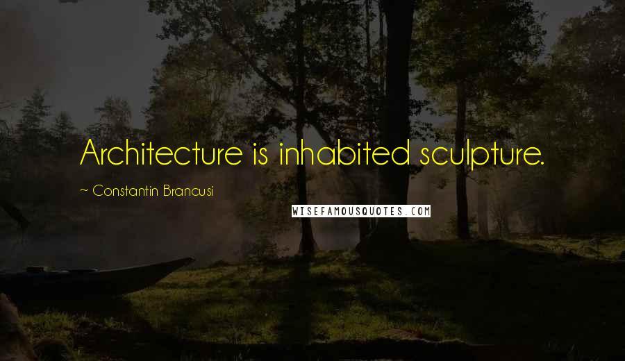 Constantin Brancusi quotes: Architecture is inhabited sculpture.