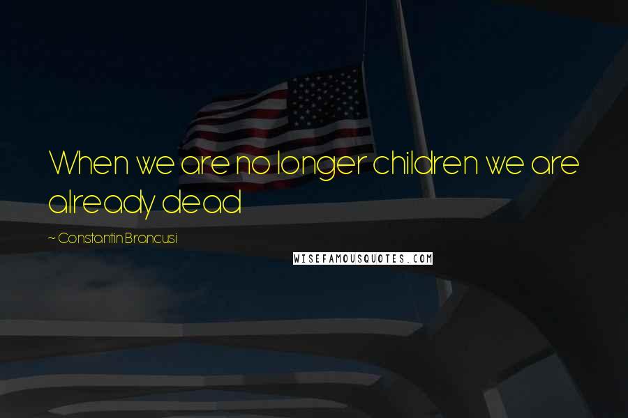 Constantin Brancusi quotes: When we are no longer children we are already dead