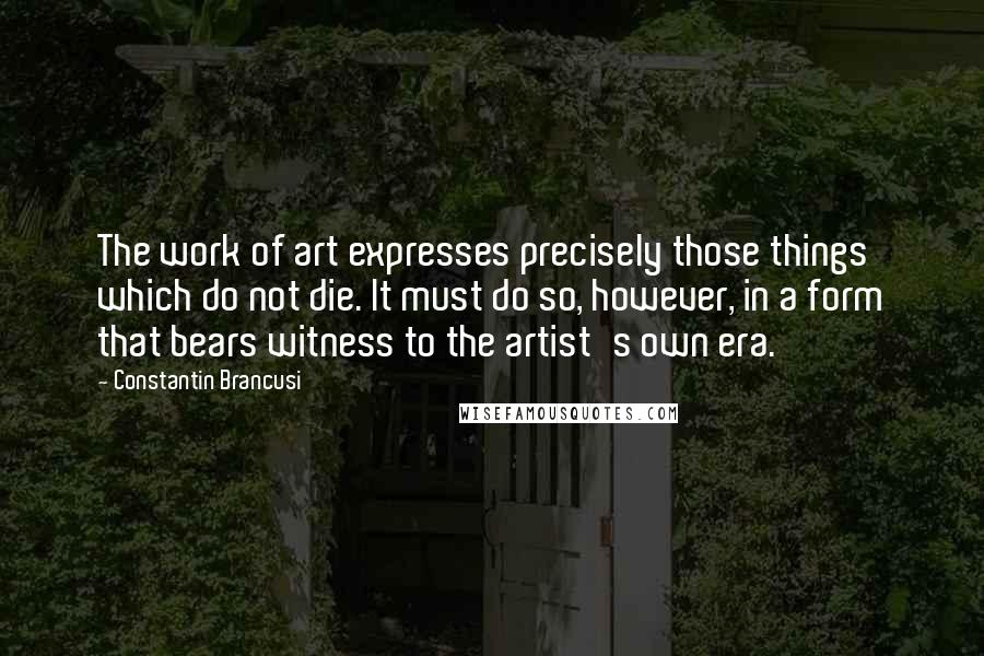 Constantin Brancusi quotes: The work of art expresses precisely those things which do not die. It must do so, however, in a form that bears witness to the artist's own era.