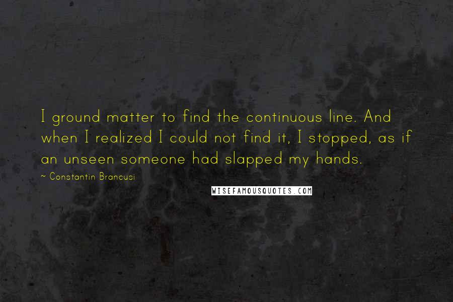 Constantin Brancusi quotes: I ground matter to find the continuous line. And when I realized I could not find it, I stopped, as if an unseen someone had slapped my hands.