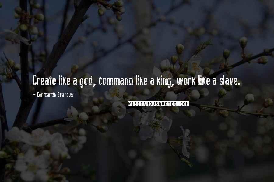 Constantin Brancusi quotes: Create like a god, command like a king, work like a slave.
