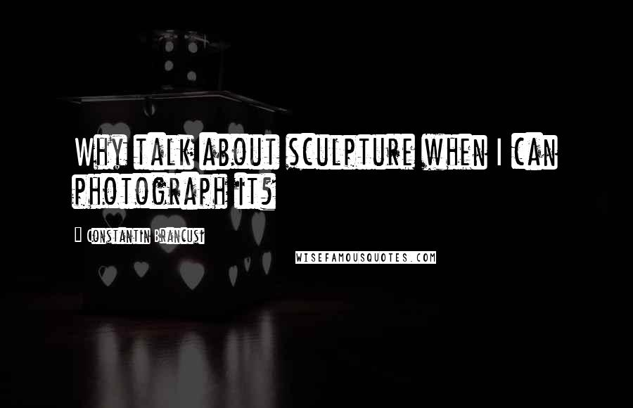 Constantin Brancusi quotes: Why talk about sculpture when I can photograph it?