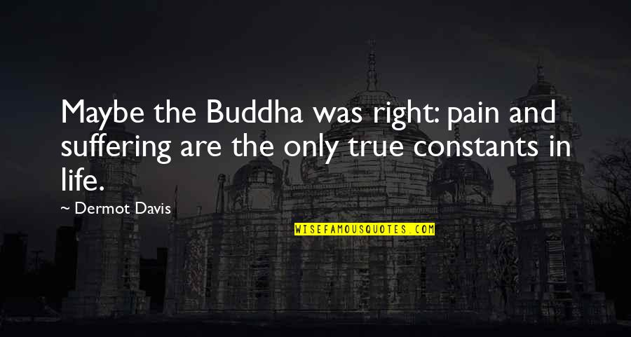 Constants In Life Quotes By Dermot Davis: Maybe the Buddha was right: pain and suffering