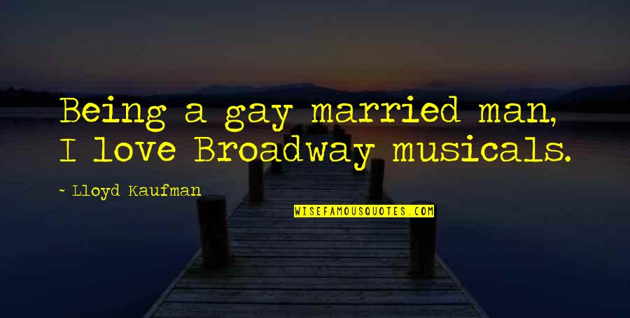 Constants In Life Quotes By Lloyd Kaufman: Being a gay married man, I love Broadway