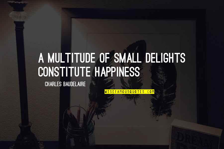 Constitute Quotes By Charles Baudelaire: A multitude of small delights constitute happiness