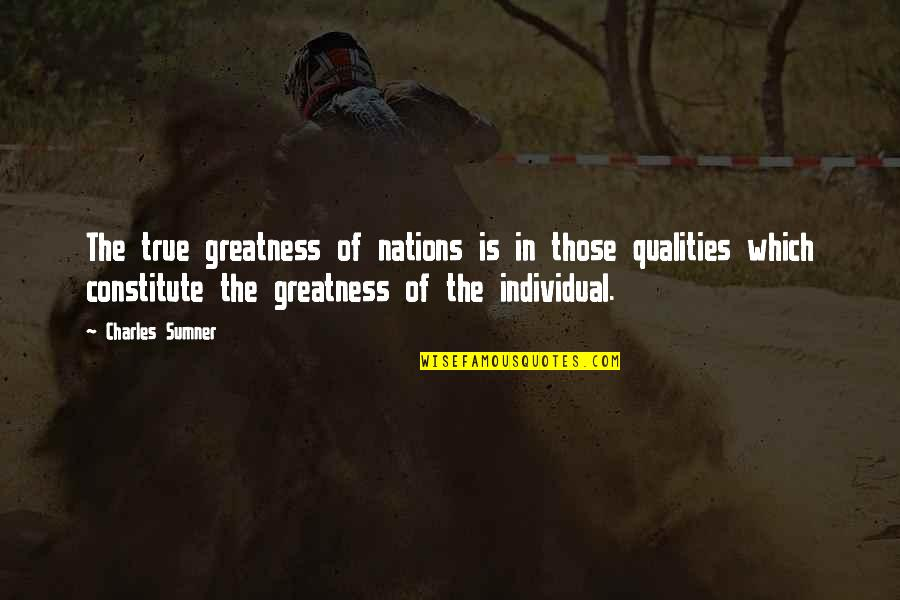 Constitute Quotes By Charles Sumner: The true greatness of nations is in those