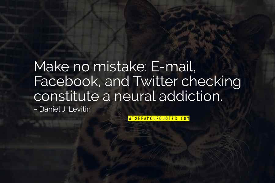 Constitute Quotes By Daniel J. Levitin: Make no mistake: E-mail, Facebook, and Twitter checking