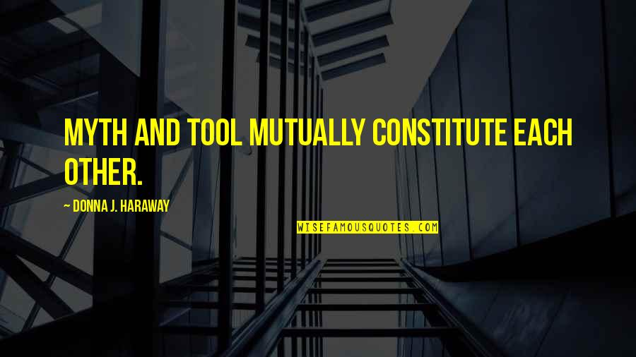 Constitute Quotes By Donna J. Haraway: Myth and tool mutually constitute each other.