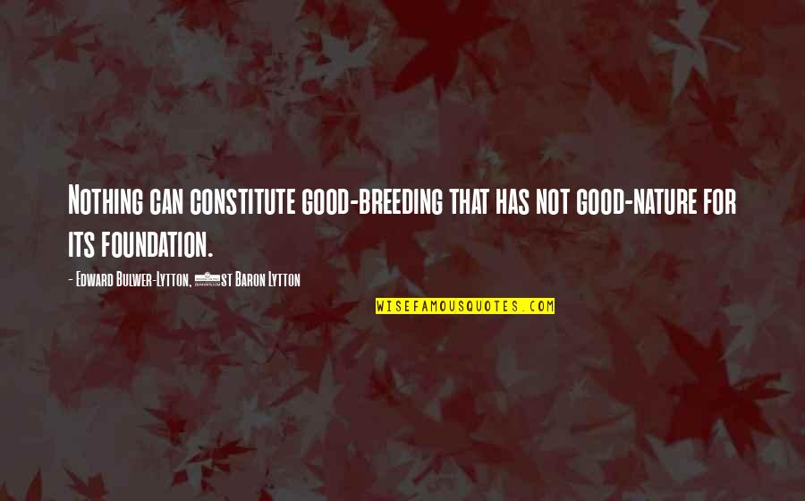 Constitute Quotes By Edward Bulwer-Lytton, 1st Baron Lytton: Nothing can constitute good-breeding that has not good-nature