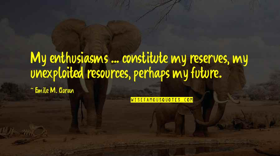 Constitute Quotes By Emile M. Cioran: My enthusiasms ... constitute my reserves, my unexploited