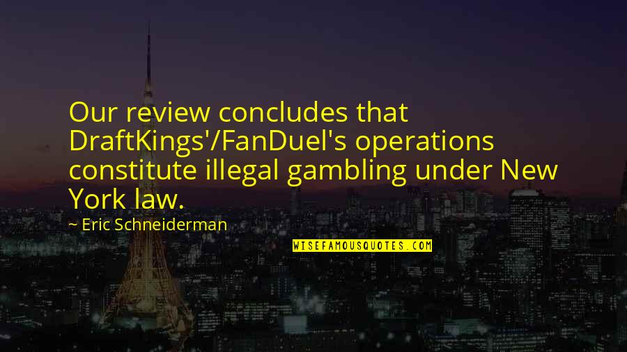 Constitute Quotes By Eric Schneiderman: Our review concludes that DraftKings'/FanDuel's operations constitute illegal