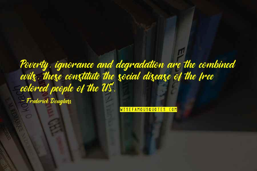 Constitute Quotes By Frederick Douglass: Poverty, ignorance and degradation are the combined evils,