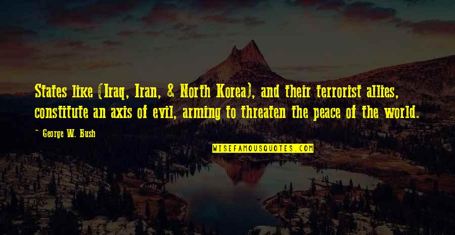 Constitute Quotes By George W. Bush: States like (Iraq, Iran, & North Korea), and