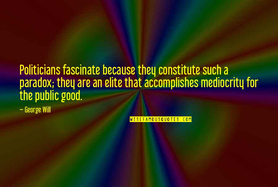 Constitute Quotes By George Will: Politicians fascinate because they constitute such a paradox;