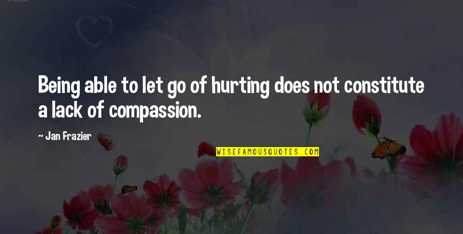 Constitute Quotes By Jan Frazier: Being able to let go of hurting does