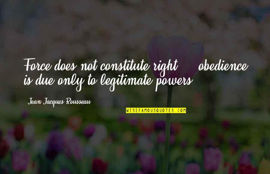 Constitute Quotes By Jean-Jacques Rousseau: Force does not constitute right ... obedience is