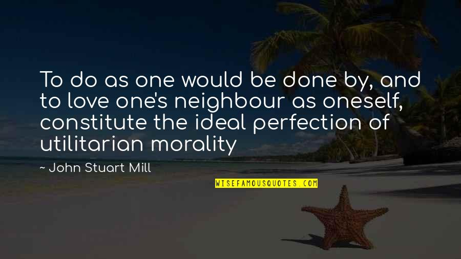 Constitute Quotes By John Stuart Mill: To do as one would be done by,