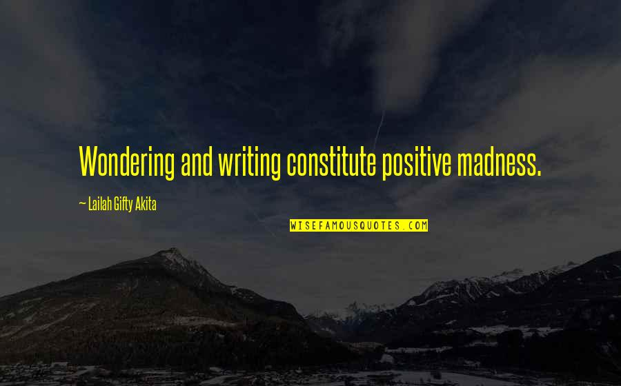 Constitute Quotes By Lailah Gifty Akita: Wondering and writing constitute positive madness.