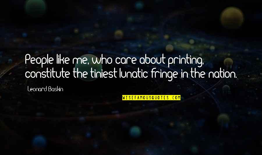 Constitute Quotes By Leonard Baskin: People like me, who care about printing, constitute