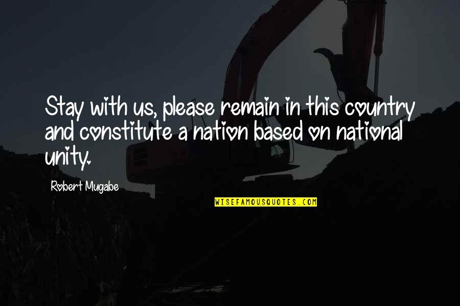 Constitute Quotes By Robert Mugabe: Stay with us, please remain in this country