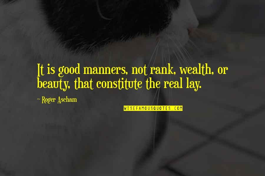 Constitute Quotes By Roger Ascham: It is good manners, not rank, wealth, or