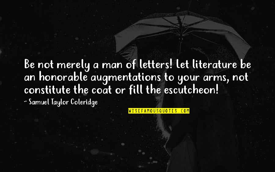 Constitute Quotes By Samuel Taylor Coleridge: Be not merely a man of letters! Let