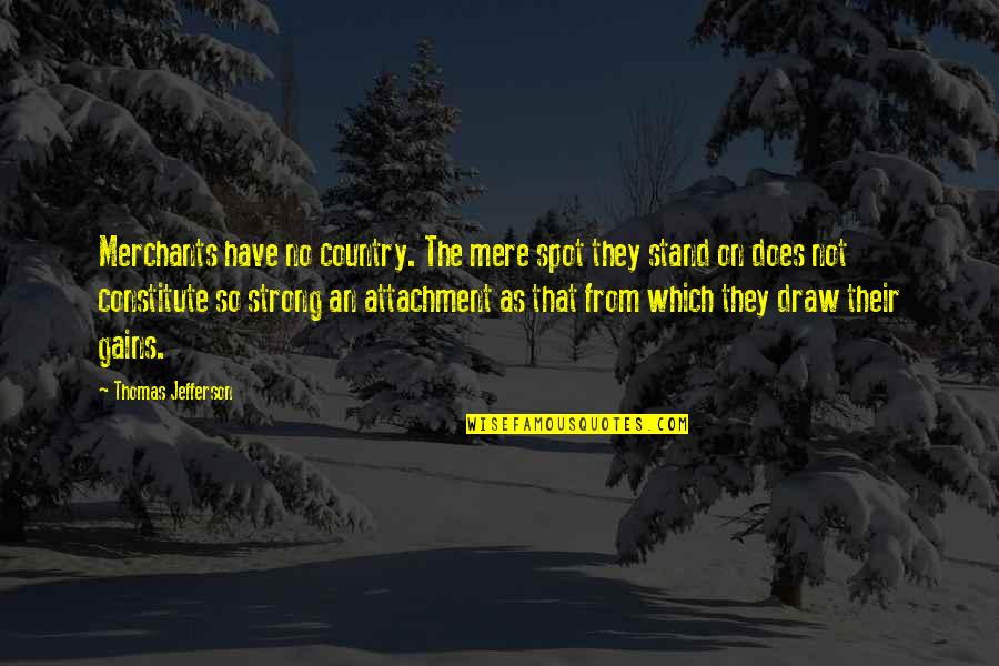 Constitute Quotes By Thomas Jefferson: Merchants have no country. The mere spot they