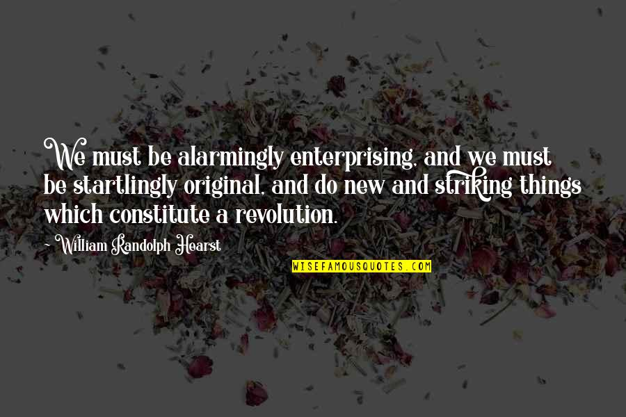 Constitute Quotes By William Randolph Hearst: We must be alarmingly enterprising, and we must