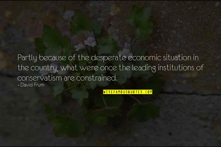 Constrained Quotes By David Frum: Partly because of the desperate economic situation in