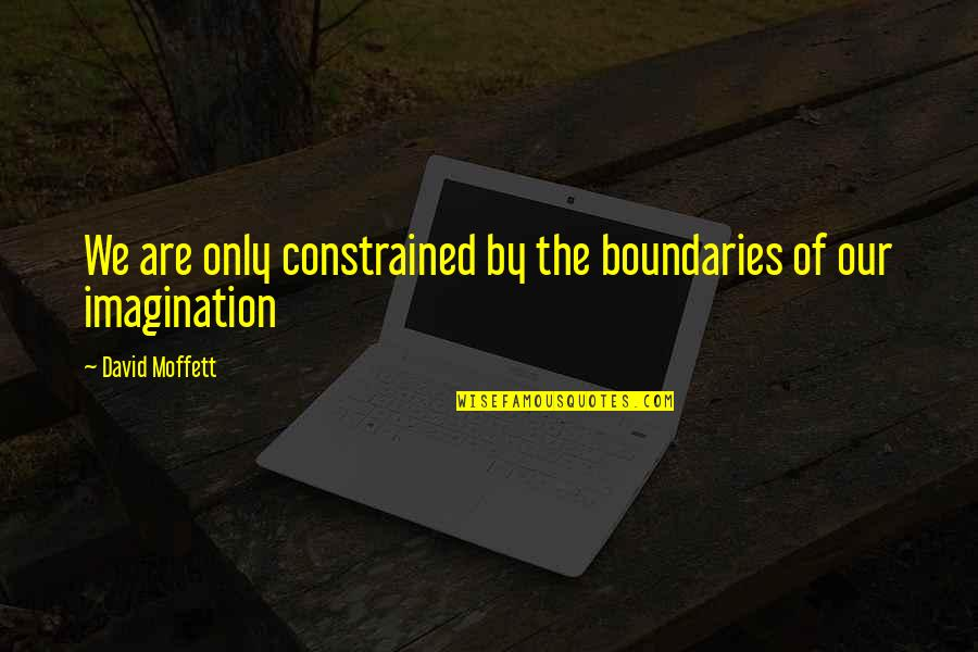 Constrained Quotes By David Moffett: We are only constrained by the boundaries of