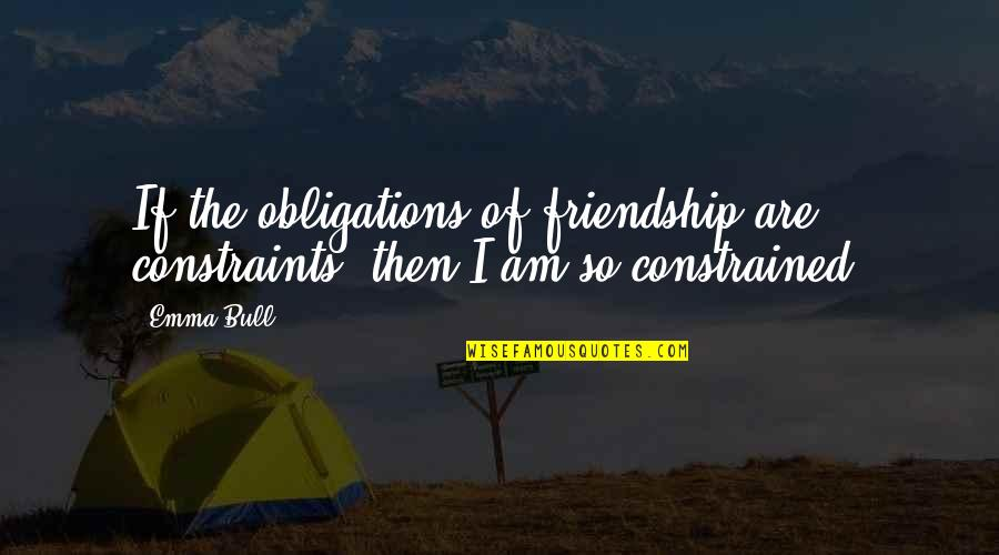 Constrained Quotes By Emma Bull: If the obligations of friendship are constraints, then