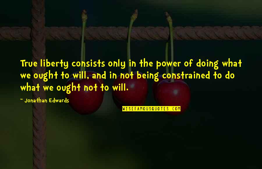 Constrained Quotes By Jonathan Edwards: True liberty consists only in the power of